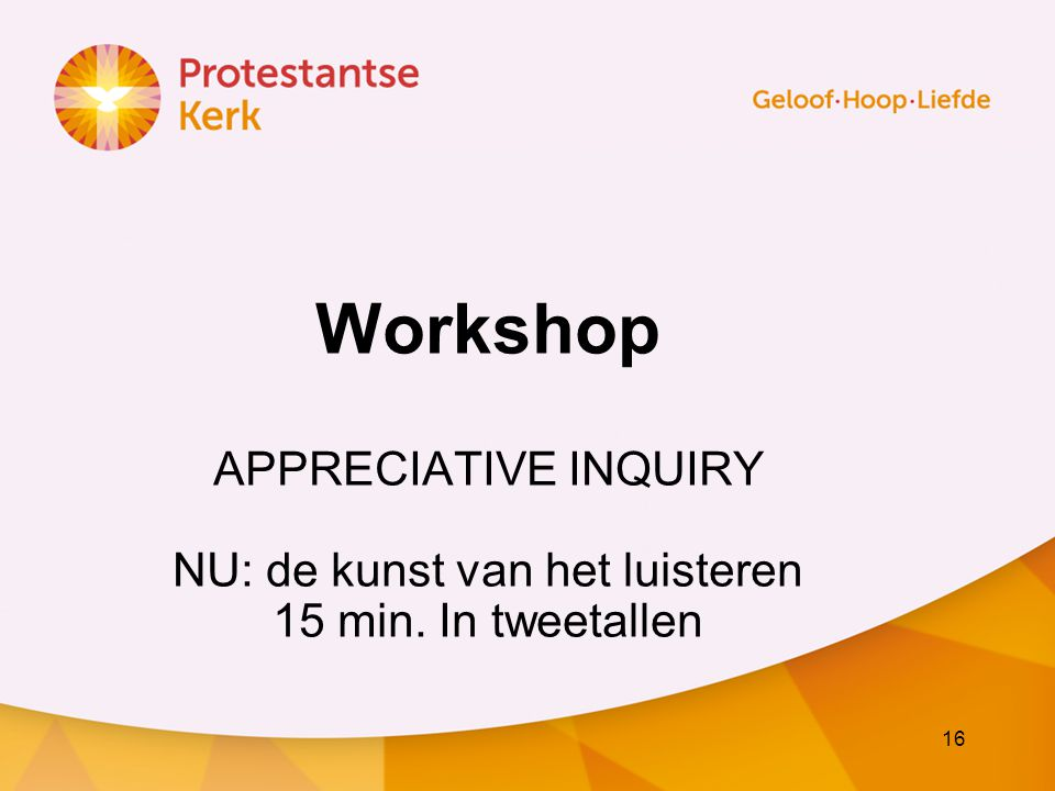 16 Workshop APPRECIATIVE INQUIRY NU: de kunst van het luisteren 15 min. In tweetallen