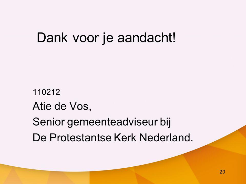 20 Dank voor je aandacht! 110212 Atie de Vos, Senior gemeenteadviseur bij De Protestantse Kerk Nederland.