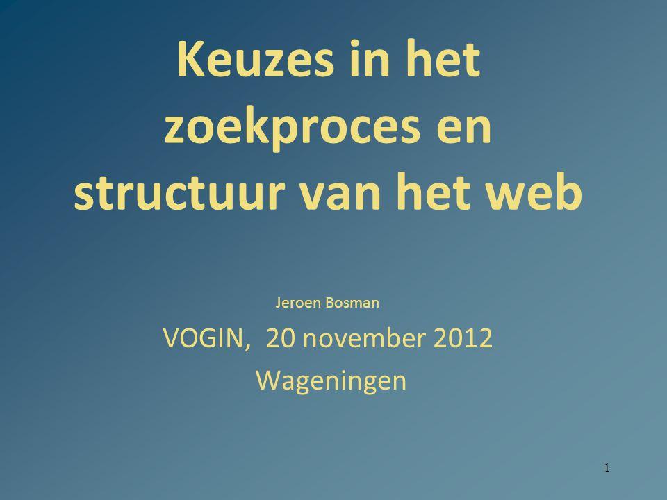 1 Keuzes in het zoekproces en structuur van het web Jeroen Bosman VOGIN, 20 november 2012 Wageningen