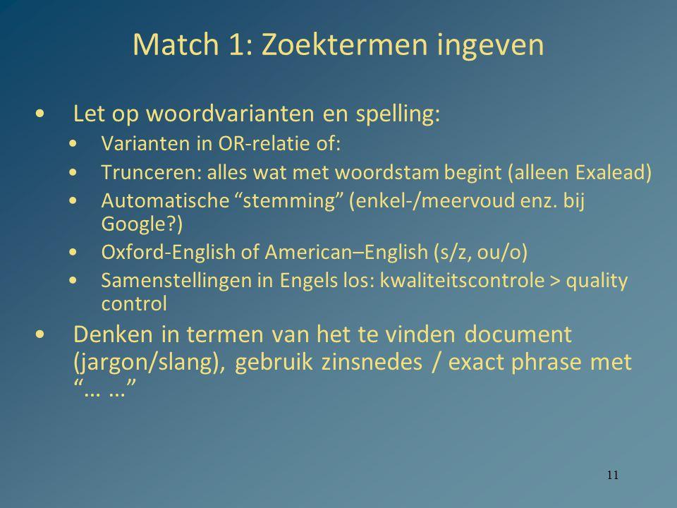 11 Match 1: Zoektermen ingeven Let op woordvarianten en spelling: Varianten in OR-relatie of: Trunceren: alles wat met woordstam begint (alleen Exalead) Automatische stemming (enkel-/meervoud enz.