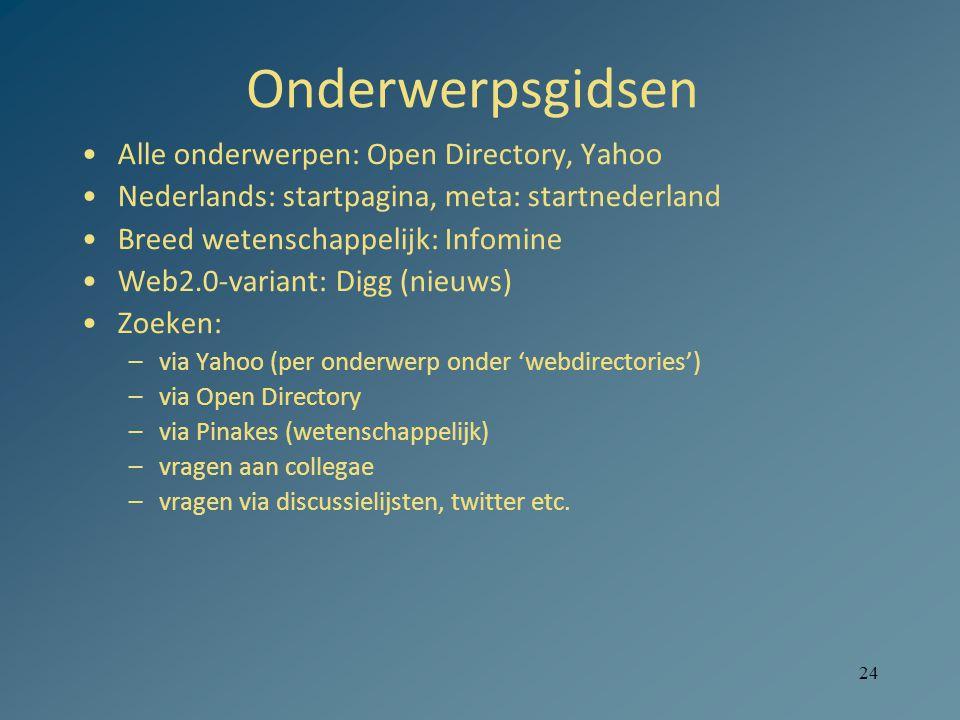 24 Onderwerpsgidsen Alle onderwerpen: Open Directory, Yahoo Nederlands: startpagina, meta: startnederland Breed wetenschappelijk: Infomine Web2.0-variant: Digg (nieuws) Zoeken: –via Yahoo (per onderwerp onder 'webdirectories') –via Open Directory –via Pinakes (wetenschappelijk) –vragen aan collegae –vragen via discussielijsten, twitter etc.