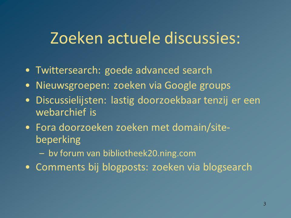 3 Zoeken actuele discussies: Twittersearch: goede advanced search Nieuwsgroepen: zoeken via Google groups Discussielijsten: lastig doorzoekbaar tenzij er een webarchief is Fora doorzoeken zoeken met domain/site- beperking –bv forum van bibliotheek20.ning.com Comments bij blogposts: zoeken via blogsearch