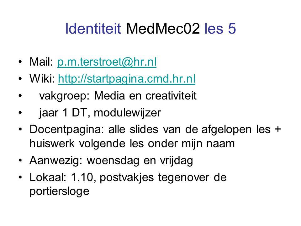 Identiteit MedMec02 les 5 Mail: p.m.terstroet@hr.nlp.m.terstroet@hr.nl Wiki: http://startpagina.cmd.hr.nlhttp://startpagina.cmd.hr.nl vakgroep: Media en creativiteit jaar 1 DT, modulewijzer Docentpagina: alle slides van de afgelopen les + huiswerk volgende les onder mijn naam Aanwezig: woensdag en vrijdag Lokaal: 1.10, postvakjes tegenover de portiersloge