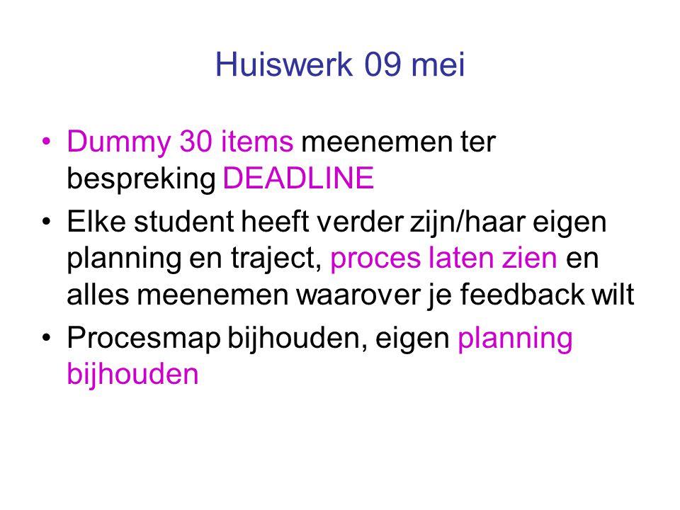 Huiswerk 09 mei Dummy 30 items meenemen ter bespreking DEADLINE Elke student heeft verder zijn/haar eigen planning en traject, proces laten zien en alles meenemen waarover je feedback wilt Procesmap bijhouden, eigen planning bijhouden