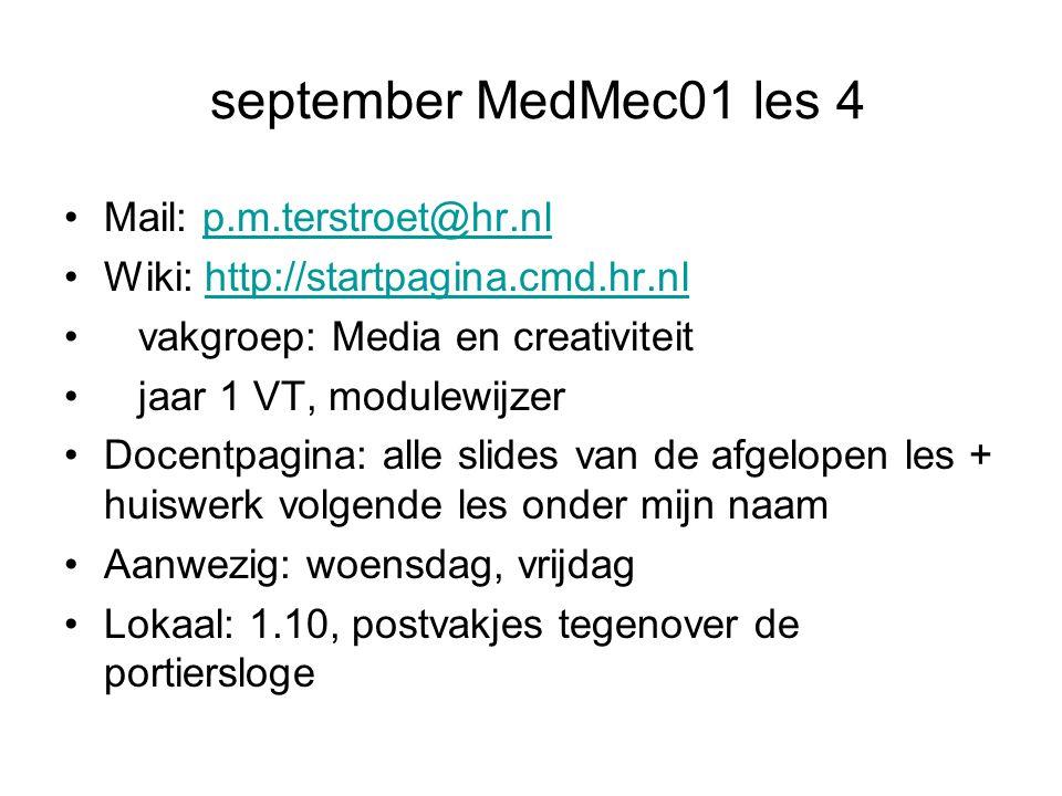 september MedMec01 les 4 Mail: p.m.terstroet@hr.nlp.m.terstroet@hr.nl Wiki: http://startpagina.cmd.hr.nlhttp://startpagina.cmd.hr.nl vakgroep: Media en creativiteit jaar 1 VT, modulewijzer Docentpagina: alle slides van de afgelopen les + huiswerk volgende les onder mijn naam Aanwezig: woensdag, vrijdag Lokaal: 1.10, postvakjes tegenover de portiersloge