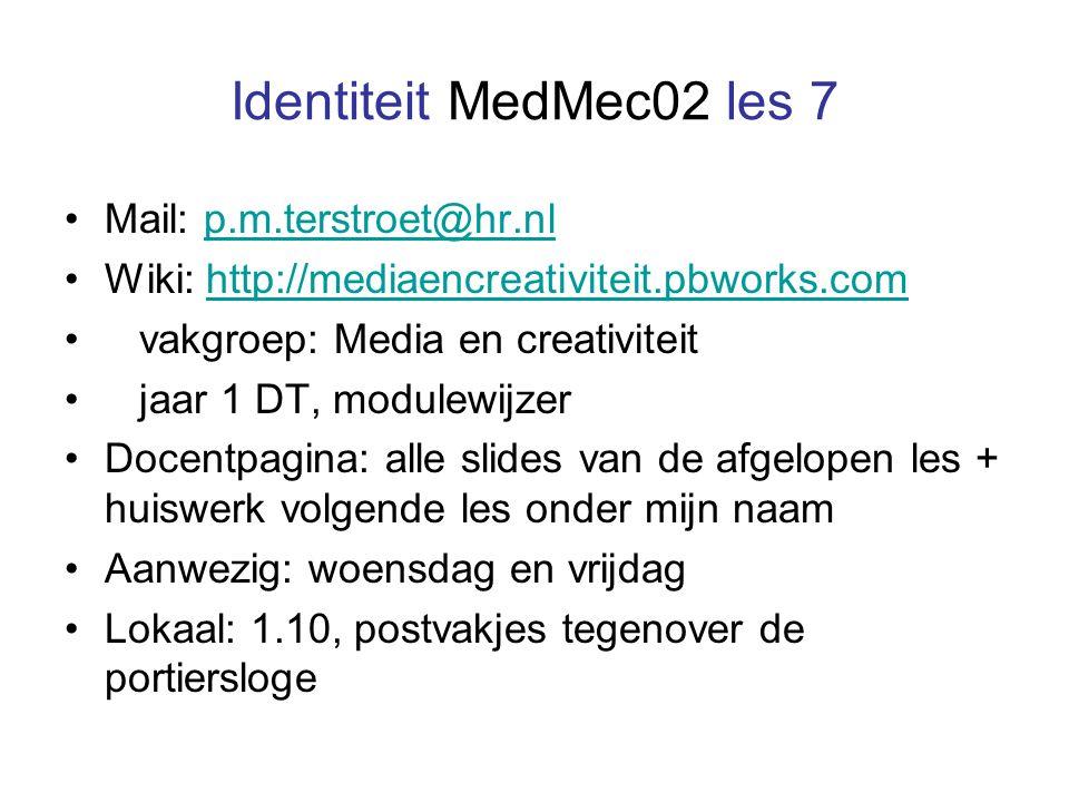 Identiteit MedMec02 les 7 Mail: p.m.terstroet@hr.nlp.m.terstroet@hr.nl Wiki: http://mediaencreativiteit.pbworks.comhttp://mediaencreativiteit.pbworks.com vakgroep: Media en creativiteit jaar 1 DT, modulewijzer Docentpagina: alle slides van de afgelopen les + huiswerk volgende les onder mijn naam Aanwezig: woensdag en vrijdag Lokaal: 1.10, postvakjes tegenover de portiersloge