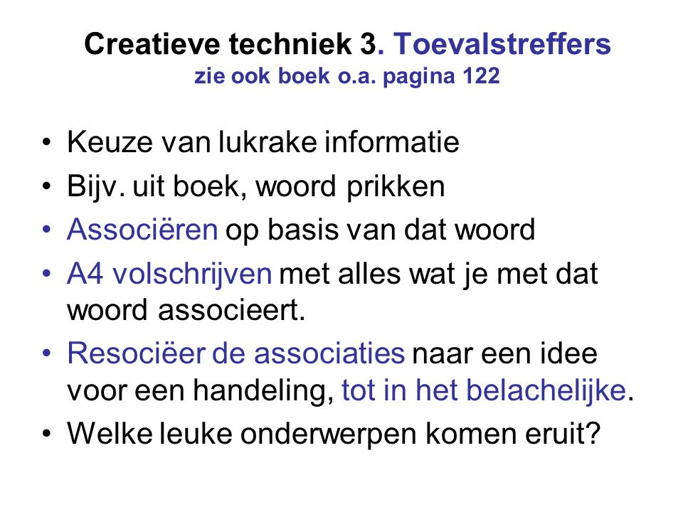 Creatieve techniek 3. Toevalstreffers zie ook boek o.a. pagina 122 Keuze van lukrake informatie Bijv. uit boek, woord prikken Associëren op basis van