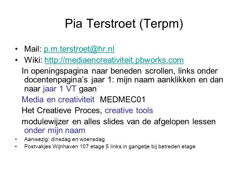 Pia Terstroet (Terpm) Mail: p.m.terstroet@hr.nlp.m.terstroet@hr.nl Wiki: http://mediaencreativiteit.pbworks.comhttp://mediaencreativiteit.pbworks.com In openingspagina naar beneden scrollen, links onder docentenpagina's jaar 1: mijn naam aanklikken en dan naar jaar 1 VT gaan Media en creativiteit MEDMEC01 Het Creatieve Proces, creative tools modulewijzer en alles slides van de afgelopen lessen onder mijn naam Aanwezig: dinsdag en woensdag Postvakjes Wijnhaven 107 etage 5 links in gangetje bij betreden etage