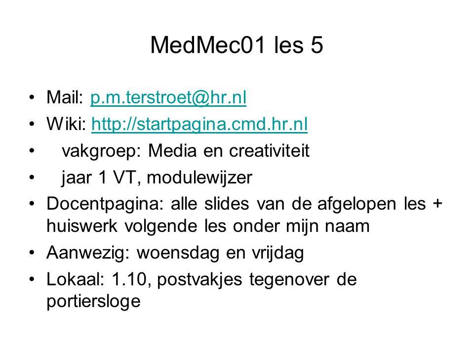 MedMec01 les 5 Mail: p.m.terstroet@hr.nlp.m.terstroet@hr.nl Wiki: http://startpagina.cmd.hr.nlhttp://startpagina.cmd.hr.nl vakgroep: Media en creativiteit jaar 1 VT, modulewijzer Docentpagina: alle slides van de afgelopen les + huiswerk volgende les onder mijn naam Aanwezig: woensdag en vrijdag Lokaal: 1.10, postvakjes tegenover de portiersloge