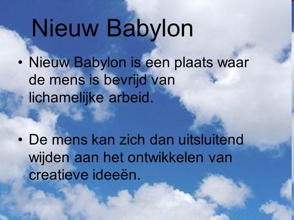 Nieuw Babylon Nieuw Babylon is een plaats waar de mens is bevrijd van lichamelijke arbeid. De mens kan zich dan uitsluitend wijden aan het ontwikkelen