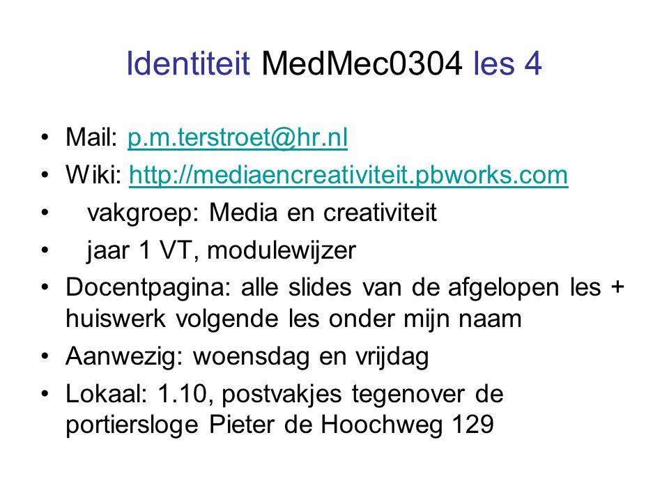 Identiteit MedMec0304 les 4 Mail: p.m.terstroet@hr.nlp.m.terstroet@hr.nl Wiki: http://mediaencreativiteit.pbworks.comhttp://mediaencreativiteit.pbworks.com vakgroep: Media en creativiteit jaar 1 VT, modulewijzer Docentpagina: alle slides van de afgelopen les + huiswerk volgende les onder mijn naam Aanwezig: woensdag en vrijdag Lokaal: 1.10, postvakjes tegenover de portiersloge Pieter de Hoochweg 129