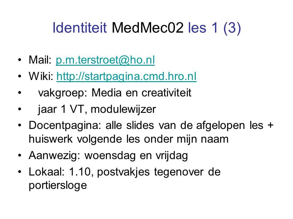 Identiteit MedMec02 les 1 (3) Mail: p.m.terstroet@ho.nlp.m.terstroet@ho.nl Wiki: http://startpagina.cmd.hro.nlhttp://startpagina.cmd.hro.nl vakgroep: Media en creativiteit jaar 1 VT, modulewijzer Docentpagina: alle slides van de afgelopen les + huiswerk volgende les onder mijn naam Aanwezig: woensdag en vrijdag Lokaal: 1.10, postvakjes tegenover de portiersloge