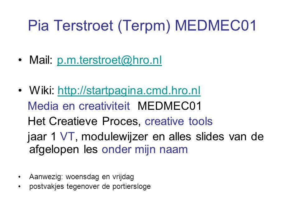 Pia Terstroet (Terpm) MEDMEC01 Mail: p.m.terstroet@hro.nlp.m.terstroet@hro.nl Wiki: http://startpagina.cmd.hro.nlhttp://startpagina.cmd.hro.nl Media en creativiteit MEDMEC01 Het Creatieve Proces, creative tools jaar 1 VT, modulewijzer en alles slides van de afgelopen les onder mijn naam Aanwezig: woensdag en vrijdag postvakjes tegenover de portiersloge