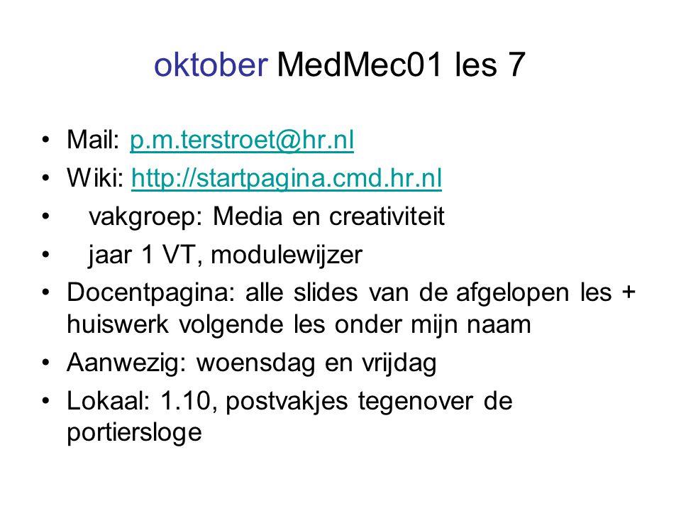 oktober MedMec01 les 7 Mail: p.m.terstroet@hr.nlp.m.terstroet@hr.nl Wiki: http://startpagina.cmd.hr.nlhttp://startpagina.cmd.hr.nl vakgroep: Media en creativiteit jaar 1 VT, modulewijzer Docentpagina: alle slides van de afgelopen les + huiswerk volgende les onder mijn naam Aanwezig: woensdag en vrijdag Lokaal: 1.10, postvakjes tegenover de portiersloge