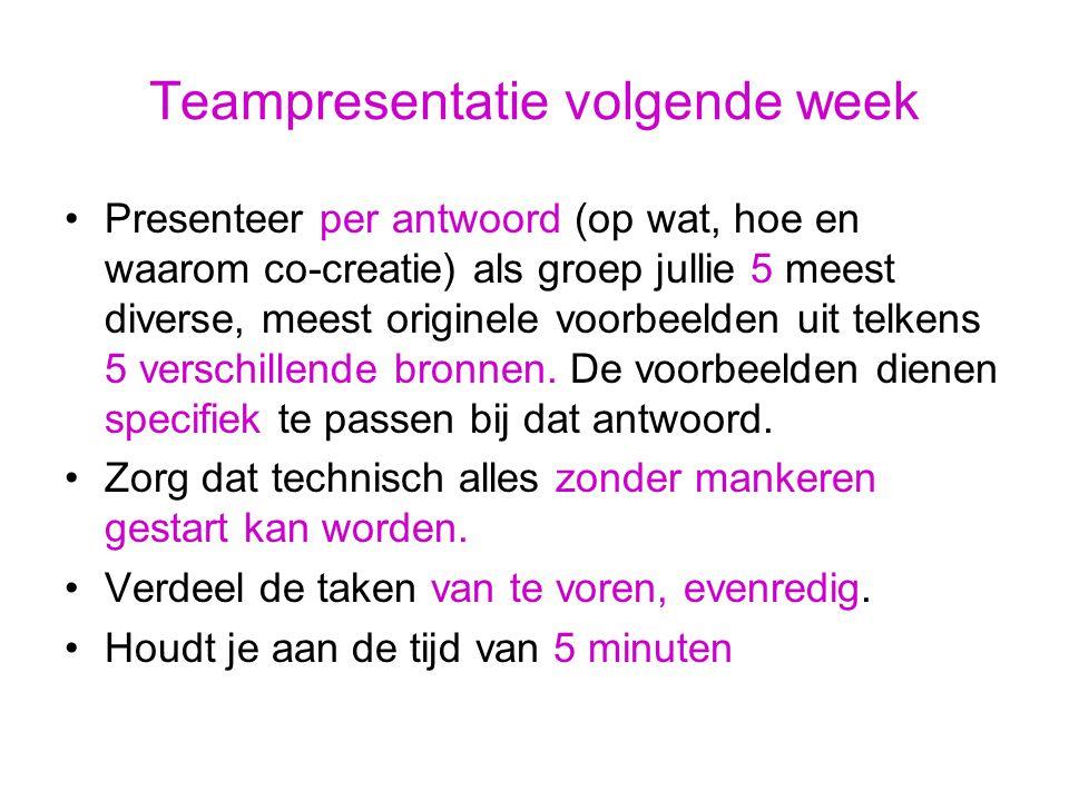 Teampresentatie volgende week Presenteer per antwoord (op wat, hoe en waarom co-creatie) als groep jullie 5 meest diverse, meest originele voorbeelden uit telkens 5 verschillende bronnen.