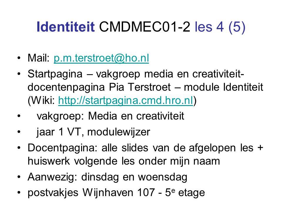 Identiteit CMDMEC01-2 les 4 (5) Mail: p.m.terstroet@ho.nlp.m.terstroet@ho.nl Startpagina – vakgroep media en creativiteit- docentenpagina Pia Terstroet – module Identiteit (Wiki: http://startpagina.cmd.hro.nl)http://startpagina.cmd.hro.nl vakgroep: Media en creativiteit jaar 1 VT, modulewijzer Docentpagina: alle slides van de afgelopen les + huiswerk volgende les onder mijn naam Aanwezig: dinsdag en woensdag postvakjes Wijnhaven 107 - 5 e etage