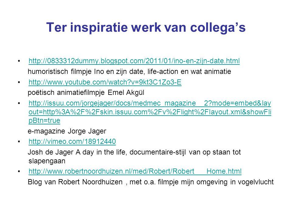 Ter inspiratie werk van collega's http://0833312dummy.blogspot.com/2011/01/ino-en-zijn-date.html humoristisch filmpje Ino en zijn date, life-action en wat animatie http://www.youtube.com/watch v=9kt3C1Zo3-E poëtisch animatiefilmpje Emel Akgül http://issuu.com/jorgejager/docs/medmec_magazine__2 mode=embed&lay out=http%3A%2F%2Fskin.issuu.com%2Fv%2Flight%2Flayout.xml&showFli pBtn=truehttp://issuu.com/jorgejager/docs/medmec_magazine__2 mode=embed&lay out=http%3A%2F%2Fskin.issuu.com%2Fv%2Flight%2Flayout.xml&showFli pBtn=true e-magazine Jorge Jager http://vimeo.com/18912440 Josh de Jager A day in the life, documentaire-stijl van op staan tot slapengaan http://www.robertnoordhuizen.nl/med/Robert/Robert___Home.html Blog van Robert Noordhuizen, met o.a.