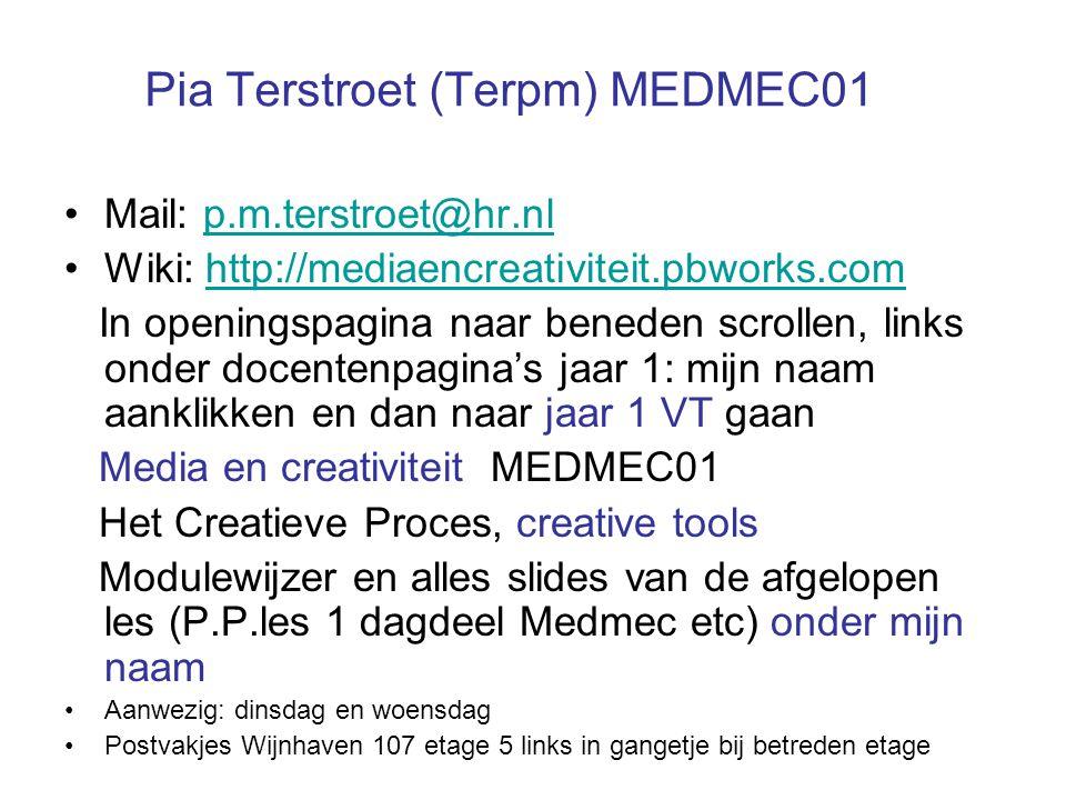 Pia Terstroet (Terpm) MEDMEC01 Mail: p.m.terstroet@hr.nlp.m.terstroet@hr.nl Wiki: http://mediaencreativiteit.pbworks.comhttp://mediaencreativiteit.pbworks.com In openingspagina naar beneden scrollen, links onder docentenpagina's jaar 1: mijn naam aanklikken en dan naar jaar 1 VT gaan Media en creativiteit MEDMEC01 Het Creatieve Proces, creative tools Modulewijzer en alles slides van de afgelopen les (P.P.les 1 dagdeel Medmec etc) onder mijn naam Aanwezig: dinsdag en woensdag Postvakjes Wijnhaven 107 etage 5 links in gangetje bij betreden etage
