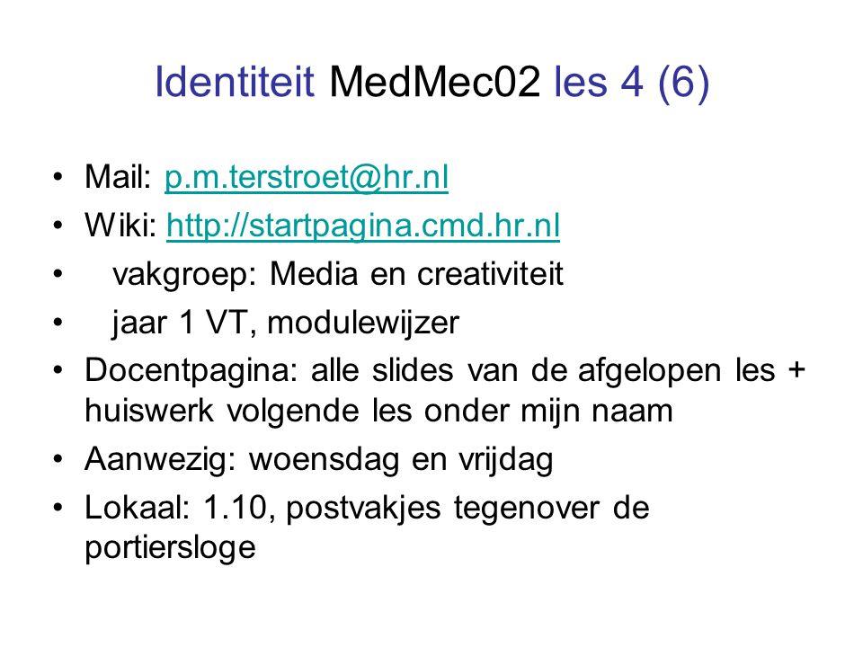 Identiteit MedMec02 les 4 (6) Mail: p.m.terstroet@hr.nlp.m.terstroet@hr.nl Wiki: http://startpagina.cmd.hr.nlhttp://startpagina.cmd.hr.nl vakgroep: Media en creativiteit jaar 1 VT, modulewijzer Docentpagina: alle slides van de afgelopen les + huiswerk volgende les onder mijn naam Aanwezig: woensdag en vrijdag Lokaal: 1.10, postvakjes tegenover de portiersloge