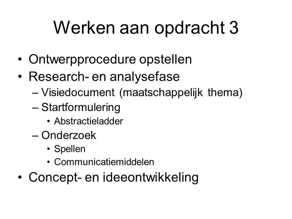 Werken aan opdracht 3 Ontwerpprocedure opstellen Research- en analysefase –Visiedocument (maatschappelijk thema) –Startformulering Abstractieladder –O