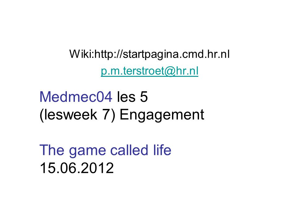 Wiki:http://startpagina.cmd.hr.nl p.m.terstroet@hr.nl Medmec04 les 5 (lesweek 7) Engagement The game called life 15.06.2012