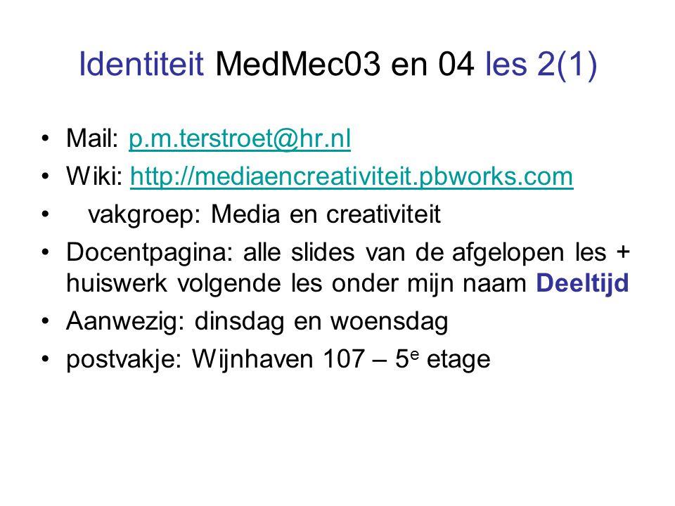Identiteit MedMec03 en 04 les 2(1) Mail: p.m.terstroet@hr.nlp.m.terstroet@hr.nl Wiki: http://mediaencreativiteit.pbworks.comhttp://mediaencreativiteit.pbworks.com vakgroep: Media en creativiteit Docentpagina: alle slides van de afgelopen les + huiswerk volgende les onder mijn naam Deeltijd Aanwezig: dinsdag en woensdag postvakje: Wijnhaven 107 – 5 e etage