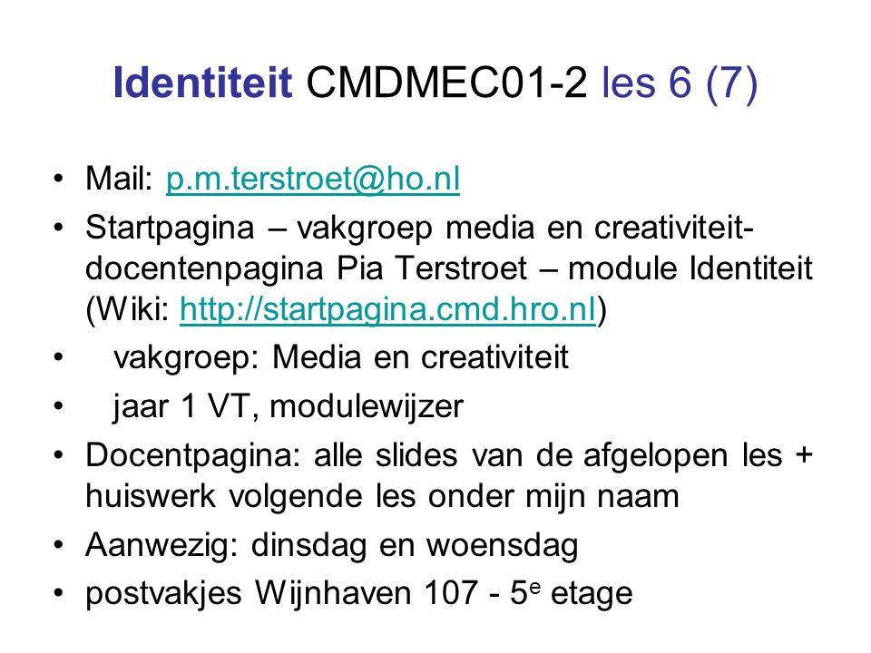 Identiteit CMDMEC01-2 les 6 (7) Mail: p.m.terstroet@ho.nlp.m.terstroet@ho.nl Startpagina – vakgroep media en creativiteit- docentenpagina Pia Terstroet – module Identiteit (Wiki: http://startpagina.cmd.hro.nl)http://startpagina.cmd.hro.nl vakgroep: Media en creativiteit jaar 1 VT, modulewijzer Docentpagina: alle slides van de afgelopen les + huiswerk volgende les onder mijn naam Aanwezig: dinsdag en woensdag postvakjes Wijnhaven 107 - 5 e etage