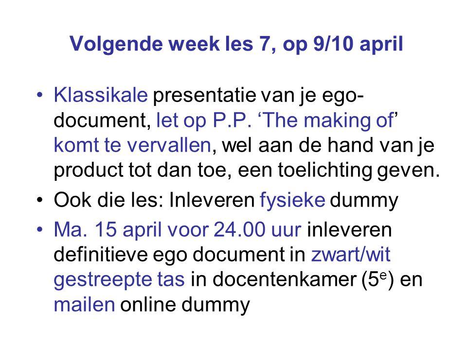 Volgende week les 7, op 9/10 april Klassikale presentatie van je ego- document, let op P.P.