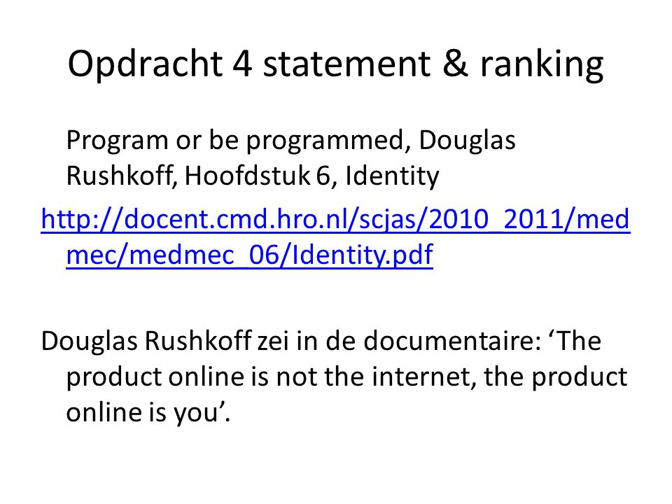 Opdracht 4 statement & ranking Program or be programmed, Douglas Rushkoff, Hoofdstuk 6, Identity http://docent.cmd.hro.nl/scjas/2010_2011/med mec/medmec_06/Identity.pdf Douglas Rushkoff zei in de documentaire: 'The product online is not the internet, the product online is you'.
