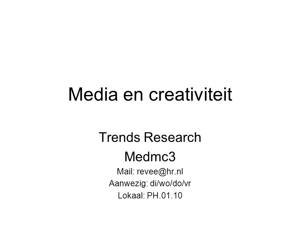 Media en creativiteit Trends Research Medmc3 Mail: revee@hr.nl Aanwezig: di/wo/do/vr Lokaal: PH.01.10