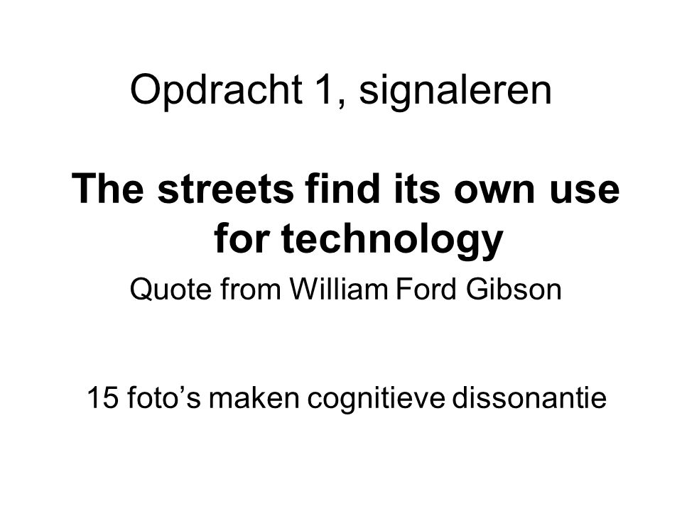 Opdracht 1, signaleren The streets find its own use for technology Quote from William Ford Gibson 15 foto's maken cognitieve dissonantie