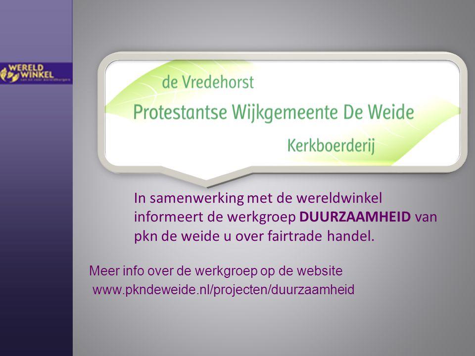 www.pkndeweide.nl/projecten/duurzaamheid In samenwerking met de wereldwinkel informeert de werkgroep DUURZAAMHEID van pkn de weide u over fairtrade handel.