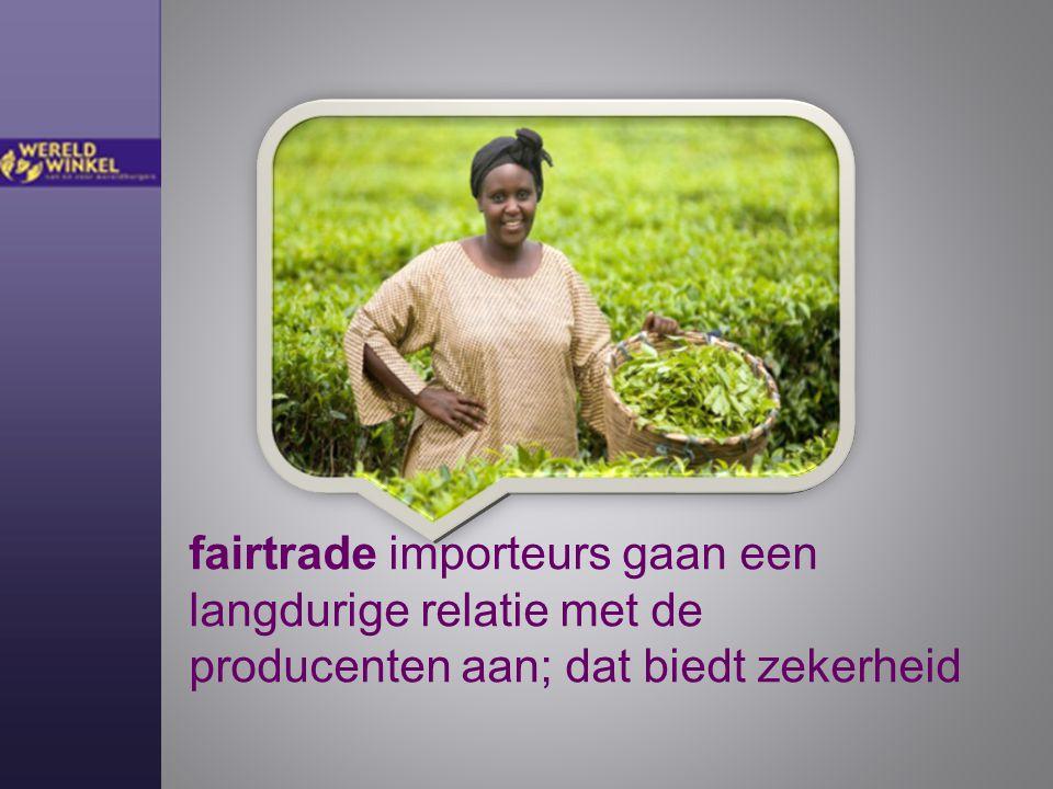 fairtrade importeurs gaan een langdurige relatie met de producenten aan; dat biedt zekerheid