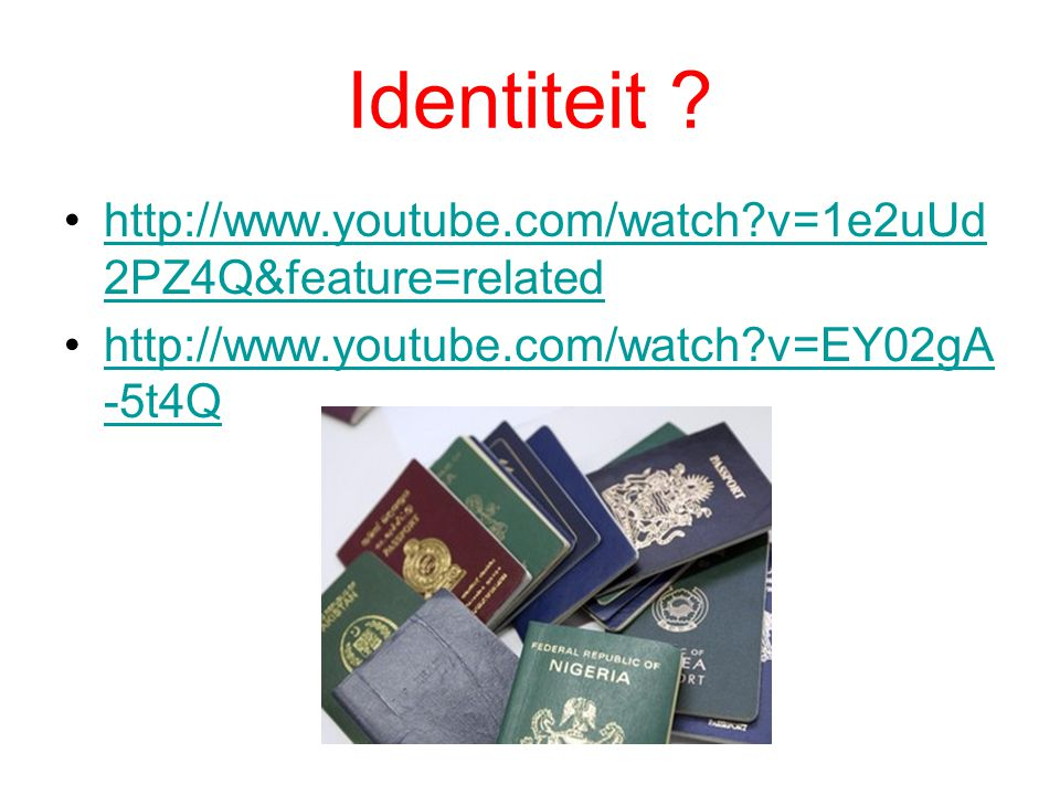Identiteit ? http://www.youtube.com/watch?v=1e2uUd 2PZ4Q&feature=relatedhttp://www.youtube.com/watch?v=1e2uUd 2PZ4Q&feature=related http://www.youtube