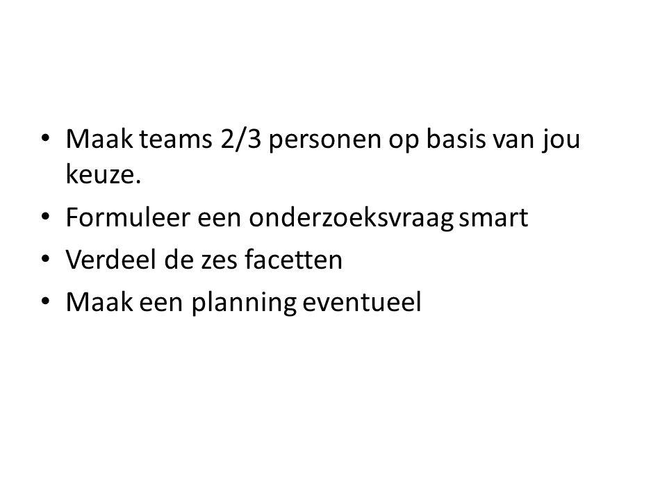 Maak teams 2/3 personen op basis van jou keuze. Formuleer een onderzoeksvraag smart Verdeel de zes facetten Maak een planning eventueel