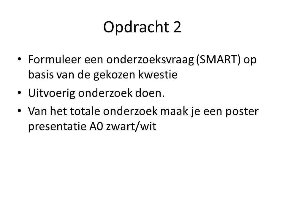 Opdracht 2 Formuleer een onderzoeksvraag (SMART) op basis van de gekozen kwestie Uitvoerig onderzoek doen. Van het totale onderzoek maak je een poster