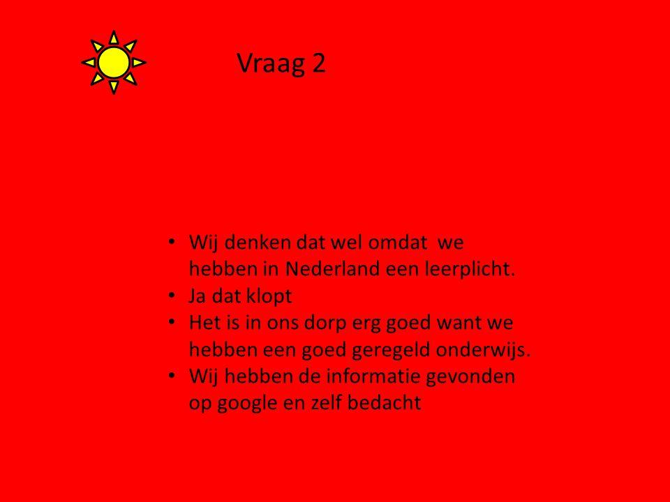 Vraag 2 Wij denken dat wel omdat we hebben in Nederland een leerplicht. Ja dat klopt Het is in ons dorp erg goed want we hebben een goed geregeld onde