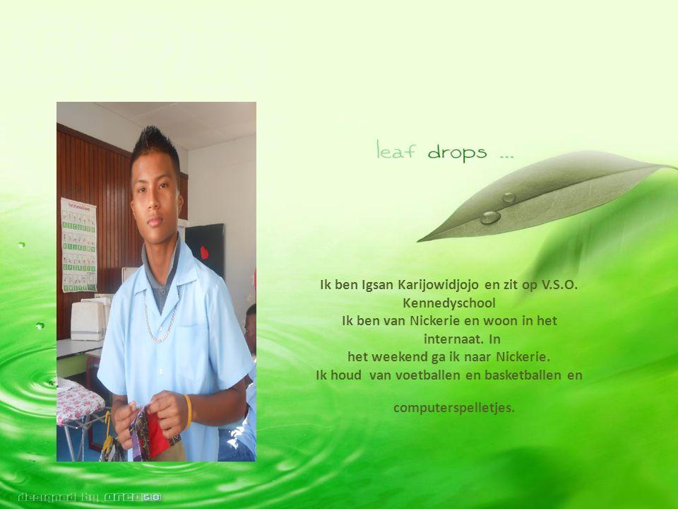 Ik ben Igsan Karijowidjojo en zit op V.S.O. Kennedyschool Ik ben van Nickerie en woon in het internaat. In het weekend ga ik naar Nickerie. Ik houd va
