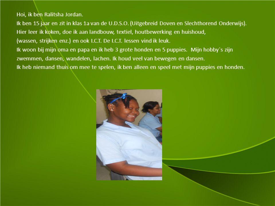 Hoi, ik ben Ralitsha Jordan. Ik ben 15 jaar en zit in klas 1a van de U.D.S.O. (Uitgebreid Doven en Slechthorend Onderwijs). Hier leer ik koken, doe ik