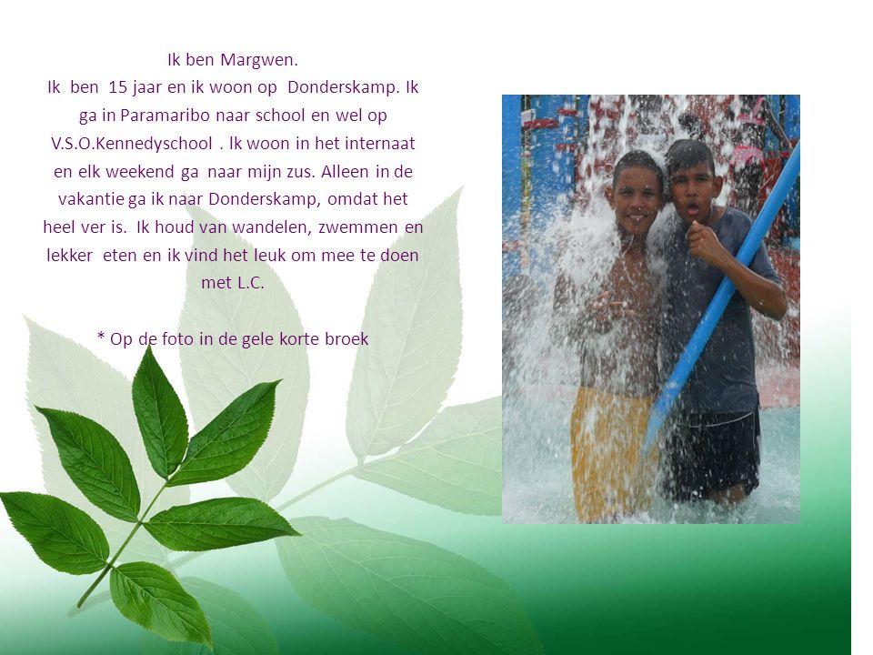 Ik ben Margwen. Ik ben 15 jaar en ik woon op Donderskamp. Ik ga in Paramaribo naar school en wel op V.S.O.Kennedyschool. lk woon in het internaat en e
