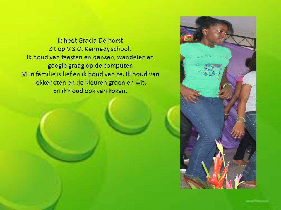 Ik heet Gracia Delhorst Zit op V.S.O. Kennedy school. Ik houd van feesten en dansen, wandelen en google graag op de computer. Mijn familie is lief en