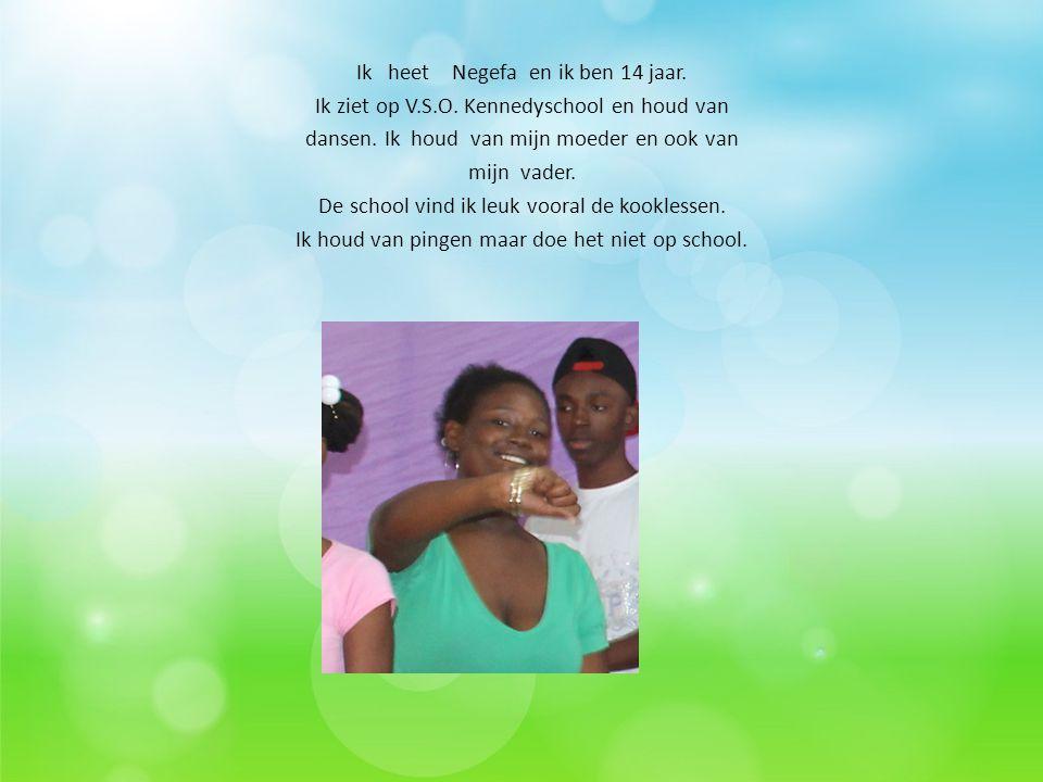 Ik heet Negefa en ik ben 14 jaar. Ik ziet op V.S.O. Kennedyschool en houd van dansen. Ik houd van mijn moeder en ook van mijn vader. De school vind ik