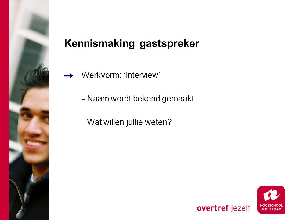 Kennismaking gastspreker Werkvorm: 'Interview' - Naam wordt bekend gemaakt - Wat willen jullie weten?