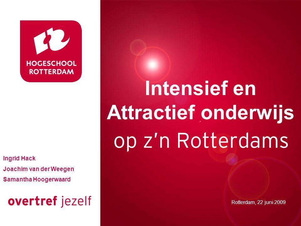 Intensief en Attractief onderwijs Rotterdam, 22 juni 2009 Ingrid Hack Joachim van der Weegen Samantha Hoogerwaard