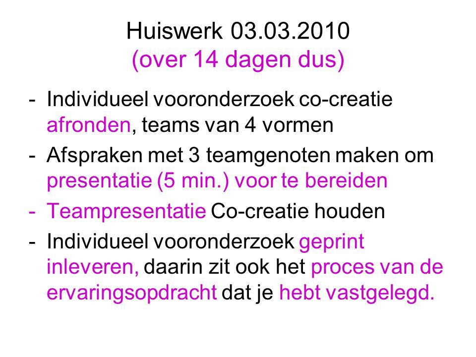 Huiswerk 03.03.2010 (over 14 dagen dus) -Individueel vooronderzoek co-creatie afronden, teams van 4 vormen -Afspraken met 3 teamgenoten maken om prese