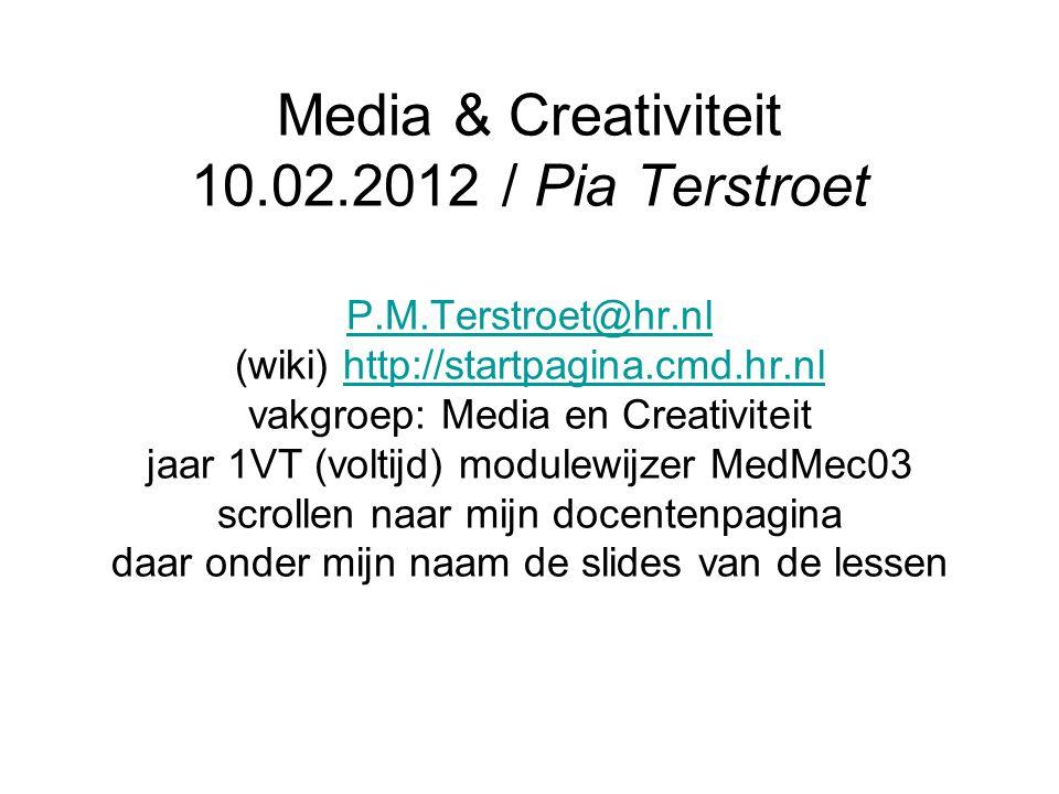 Media & Creativiteit 10.02.2012 / Pia Terstroet P.M.Terstroet@hr.nl (wiki) http://startpagina.cmd.hr.nl vakgroep: Media en Creativiteit jaar 1VT (voltijd) modulewijzer MedMec03 scrollen naar mijn docentenpagina daar onder mijn naam de slides van de lessen P.M.Terstroet@hr.nlhttp://startpagina.cmd.hr.nl