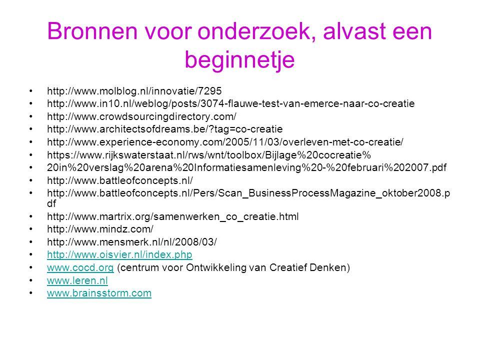 Bronnen voor onderzoek, alvast een beginnetje http://www.molblog.nl/innovatie/7295 http://www.in10.nl/weblog/posts/3074-flauwe-test-van-emerce-naar-co-creatie http://www.crowdsourcingdirectory.com/ http://www.architectsofdreams.be/?tag=co-creatie http://www.experience-economy.com/2005/11/03/overleven-met-co-creatie/ https://www.rijkswaterstaat.nl/rws/wnt/toolbox/Bijlage%20cocreatie% 20in%20verslag%20arena%20Informatiesamenleving%20-%20februari%202007.pdf http://www.battleofconcepts.nl/ http://www.battleofconcepts.nl/Pers/Scan_BusinessProcessMagazine_oktober2008.p df http://www.martrix.org/samenwerken_co_creatie.html http://www.mindz.com/ http://www.mensmerk.nl/nl/2008/03/ http://www.oisvier.nl/index.php www.cocd.org (centrum voor Ontwikkeling van Creatief Denken)www.cocd.org www.leren.nl www.brainsstorm.com