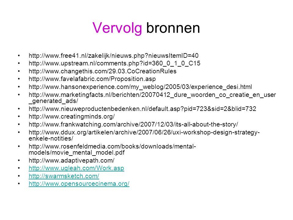 Vervolg bronnen http://www.free41.nl/zakelijk/nieuws.php nieuwsItemID=40 http://www.upstream.nl/comments.php id=360_0_1_0_C15 http://www.changethis.com/29.03.CoCreationRules http://www.favelafabric.com/Proposition.asp http://www.hansonexperience.com/my_weblog/2005/03/experience_desi.html http://www.marketingfacts.nl/berichten/20070412_dure_woorden_co_creatie_en_user _generated_ads/ http://www.nieuweproductenbedenken.nl/default.asp pid=723&sid=2&blid=732 http://www.creatingminds.org/ http://www.frankwatching.com/archive/2007/12/03/its-all-about-the-story/ http://www.ddux.org/artikelen/archive/2007/06/26/uxi-workshop-design-strategy- enkele-notities/ http://www.rosenfeldmedia.com/books/downloads/mental- models/movie_mental_model.pdf http://www.adaptivepath.com/ http://www.ugleah.com/Work.asp http://swarmsketch.com/ http://www.opensourcecinema.org/