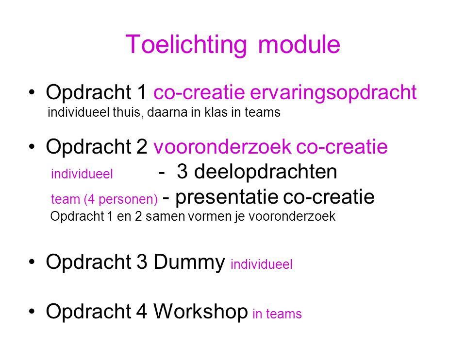 Toelichting module Opdracht 1 co-creatie ervaringsopdracht individueel thuis, daarna in klas in teams Opdracht 2 vooronderzoek co-creatie individueel - 3 deelopdrachten team (4 personen) - presentatie co-creatie Opdracht 1 en 2 samen vormen je vooronderzoek Opdracht 3 Dummy individueel Opdracht 4 Workshop in teams