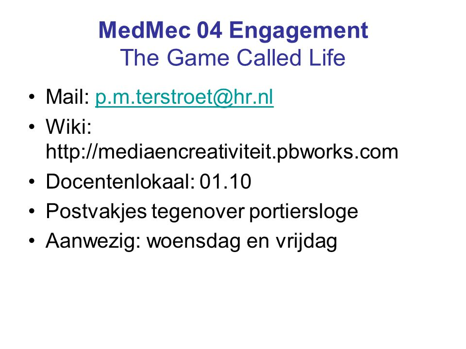 MedMec 04 Engagement The Game Called Life Mail: p.m.terstroet@hr.nlp.m.terstroet@hr.nl Wiki: http://mediaencreativiteit.pbworks.com Docentenlokaal: 01